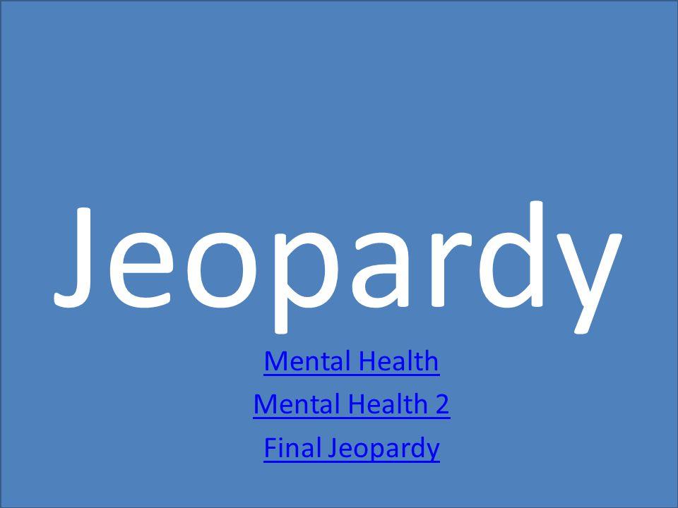 Mental Health Mental Health 2 Final Jeopardy