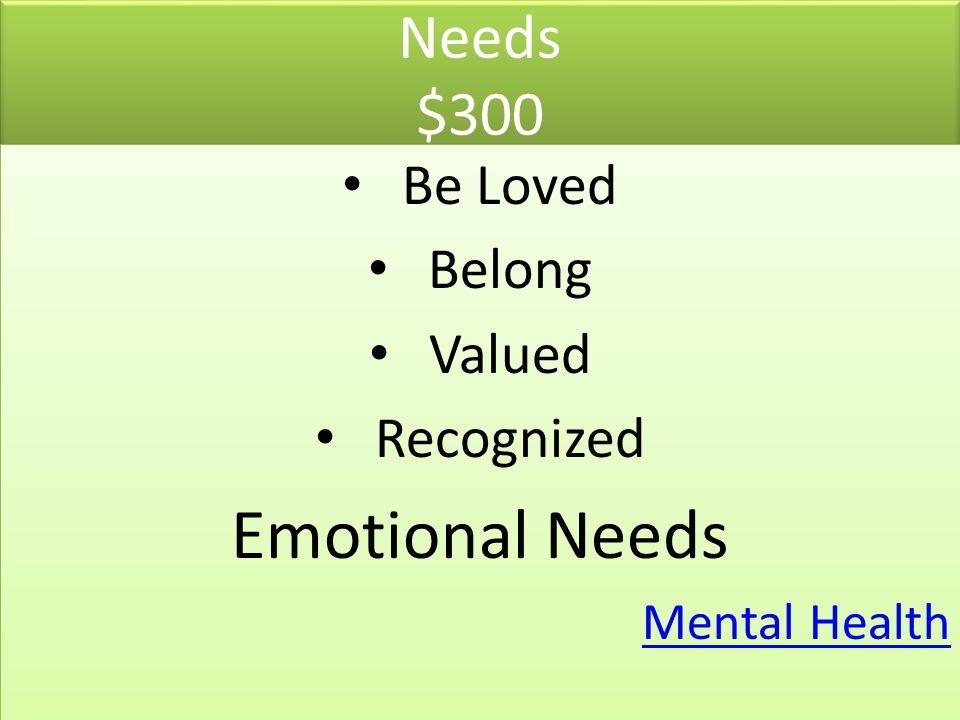 Emotional Needs Needs $300 Be Loved Belong Valued Recognized