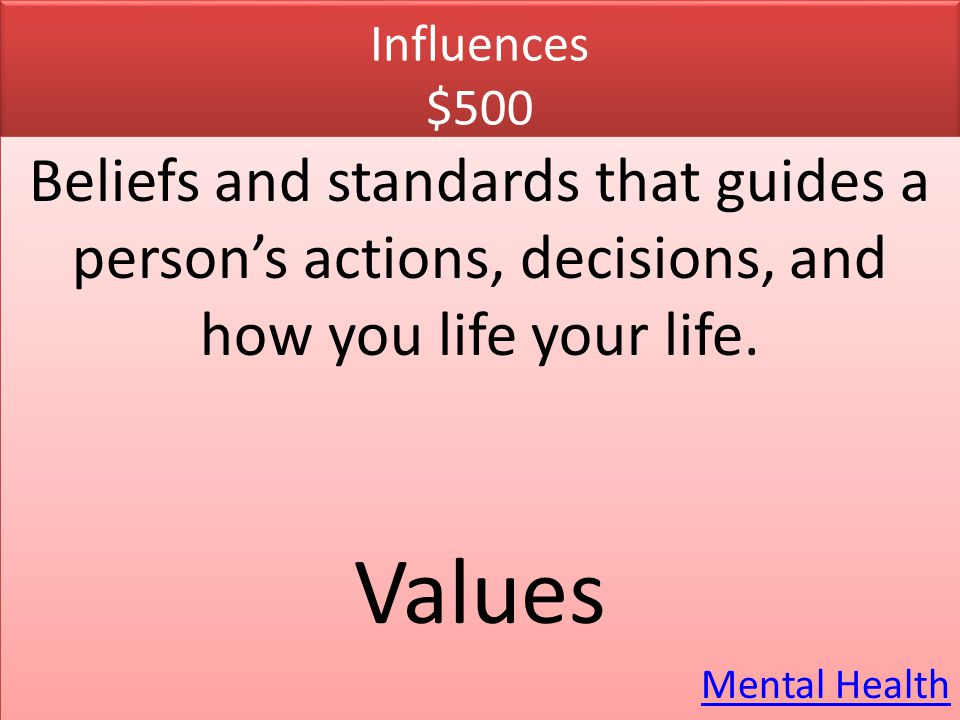 Influences $500 Beliefs and standards that guides a person's actions, decisions, and how you life your life.