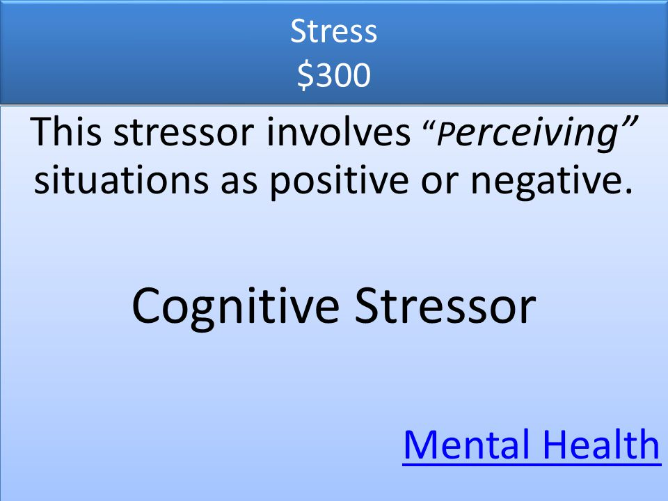 Stress $300 This stressor involves Perceiving situations as positive or negative. Cognitive Stressor.
