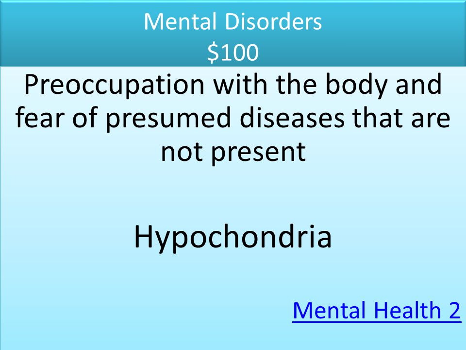 Mental Disorders $100 Preoccupation with the body and fear of presumed diseases that are not present.