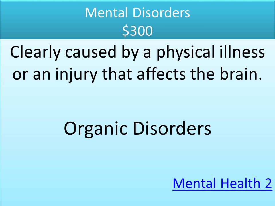 Mental Disorders $300 Clearly caused by a physical illness or an injury that affects the brain. Organic Disorders.
