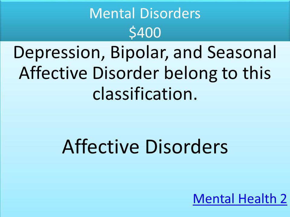 Mental Disorders $400 Depression, Bipolar, and Seasonal Affective Disorder belong to this classification.