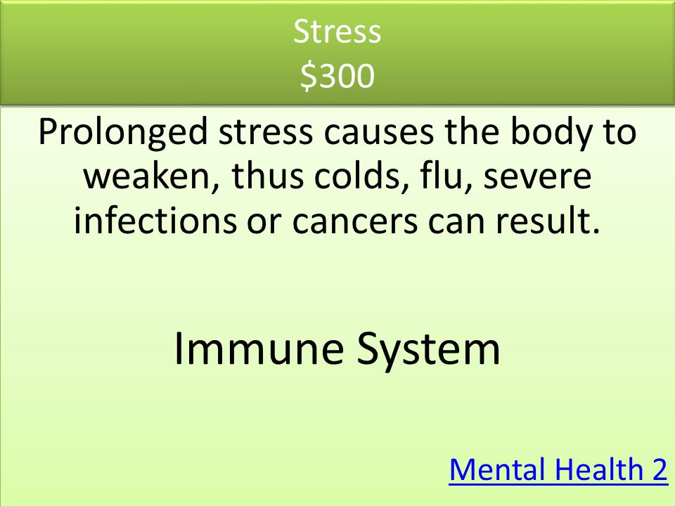 Stress $300 Prolonged stress causes the body to weaken, thus colds, flu, severe infections or cancers can result.