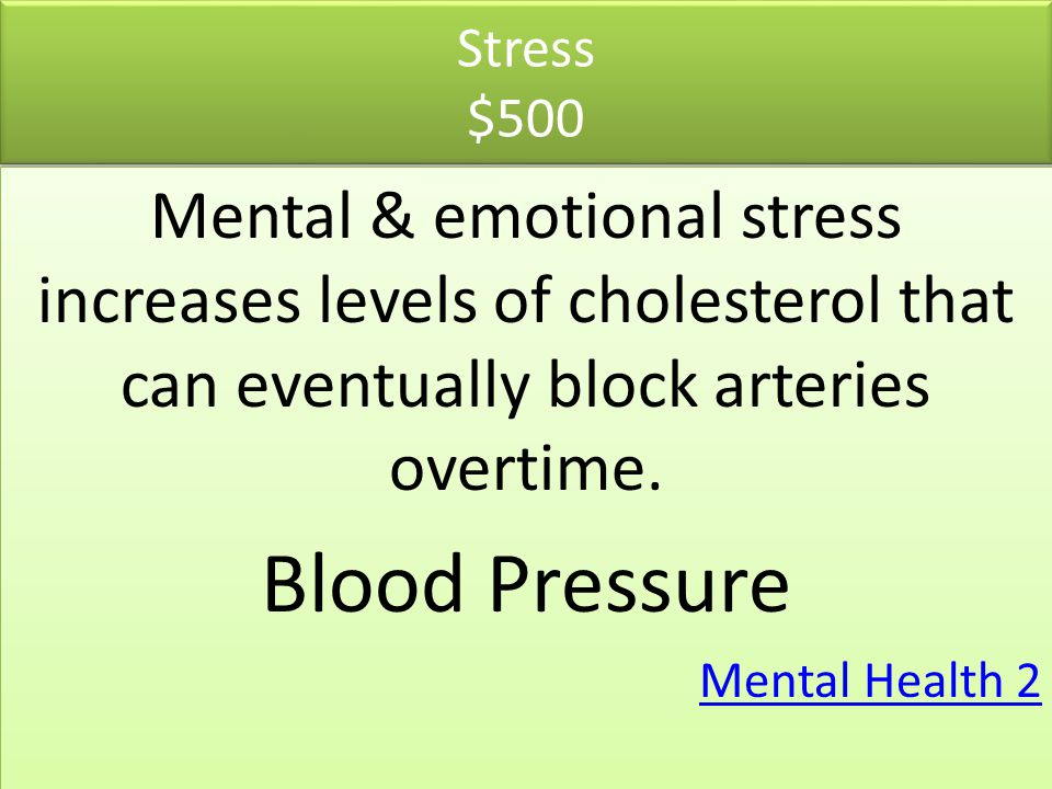 Stress $500 Mental & emotional stress increases levels of cholesterol that can eventually block arteries overtime.