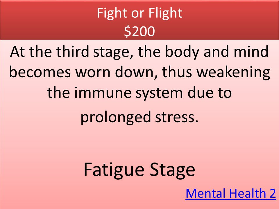 Fight or Flight $200 At the third stage, the body and mind becomes worn down, thus weakening the immune system due to.