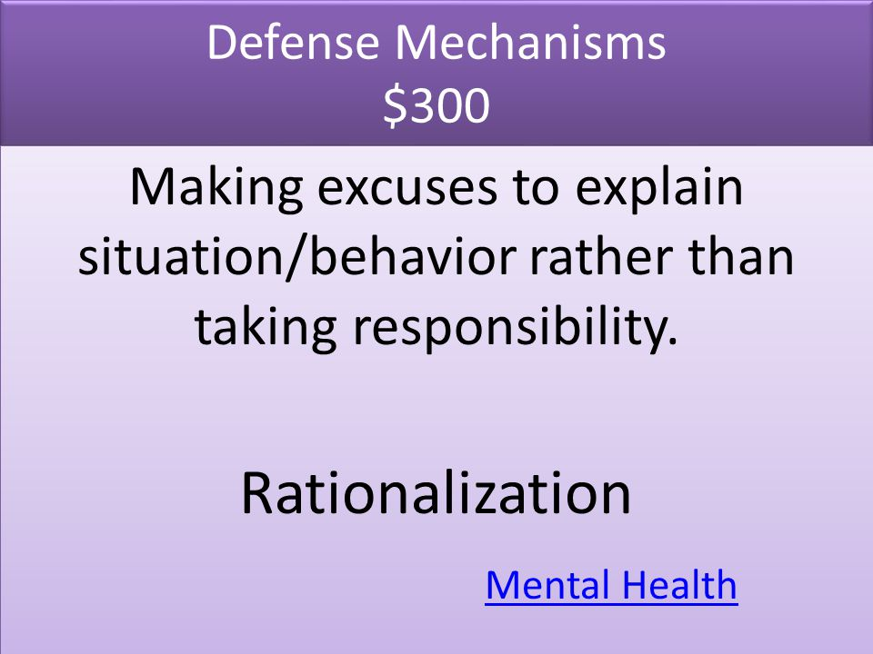 Defense Mechanisms $300 Making excuses to explain situation/behavior rather than taking responsibility.