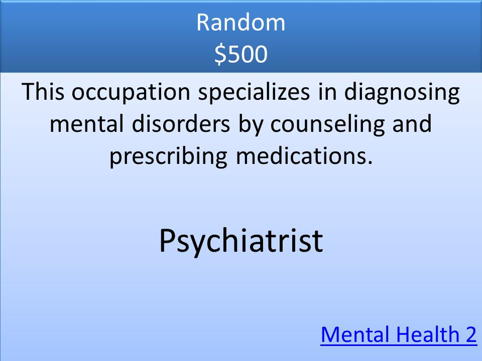 Random $500 This occupation specializes in diagnosing mental disorders by counseling and prescribing medications.
