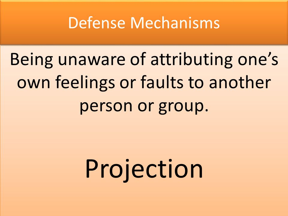 Defense Mechanisms Being unaware of attributing one's own feelings or faults to another person or group.