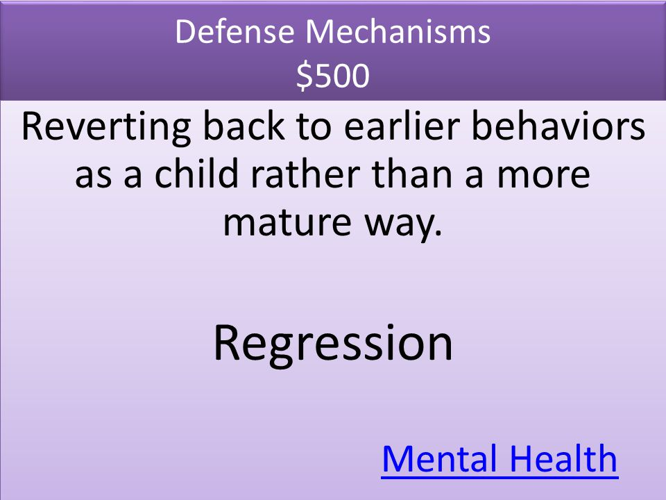Defense Mechanisms $500 Reverting back to earlier behaviors as a child rather than a more mature way.