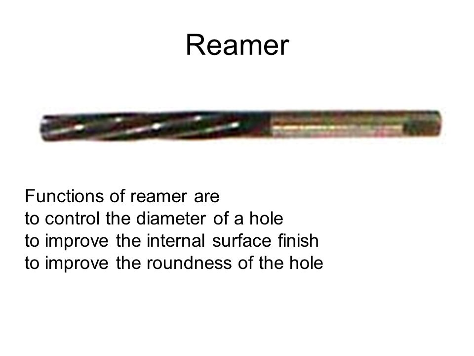 Reamer Functions of reamer are to control the diameter of a hole