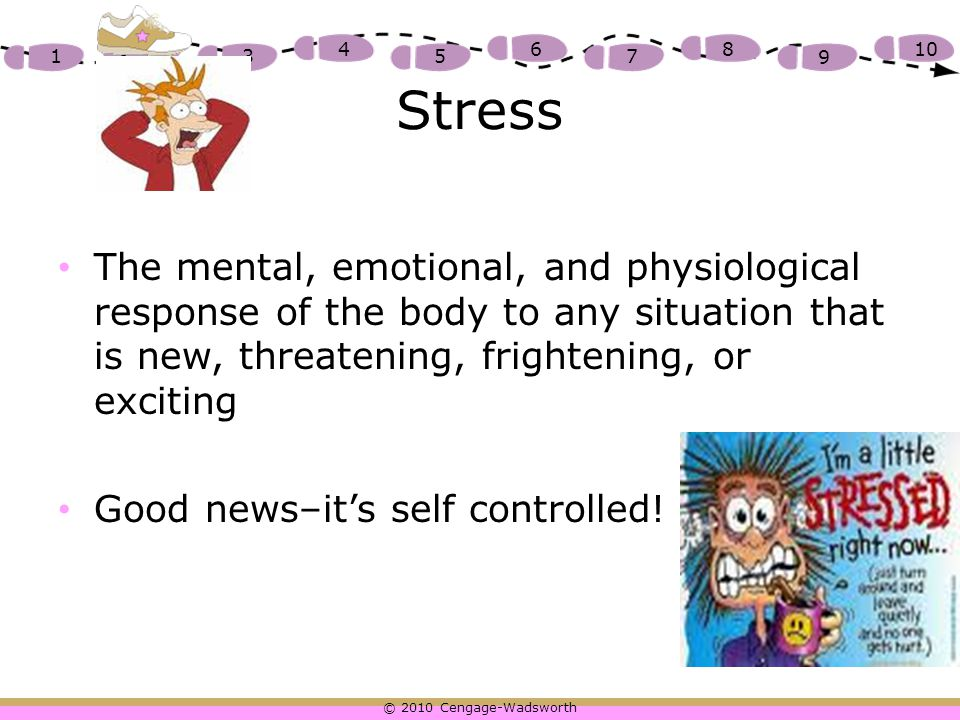 Stress The mental, emotional, and physiological response of the body to any situation that is new, threatening, frightening, or exciting.