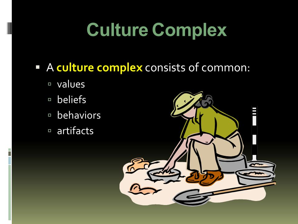 Culture Complex A culture complex consists of common: values beliefs