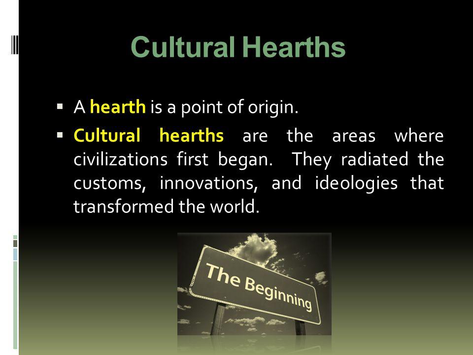 Cultural Hearths A hearth is a point of origin.