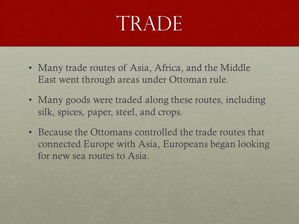 Trade Many trade routes of Asia, Africa, and the Middle East went through areas under Ottoman rule.