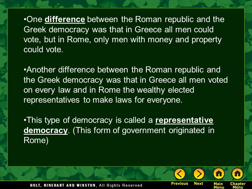 One difference between the Roman republic and the Greek democracy was that in Greece all men could vote, but in Rome, only men with money and property could vote.