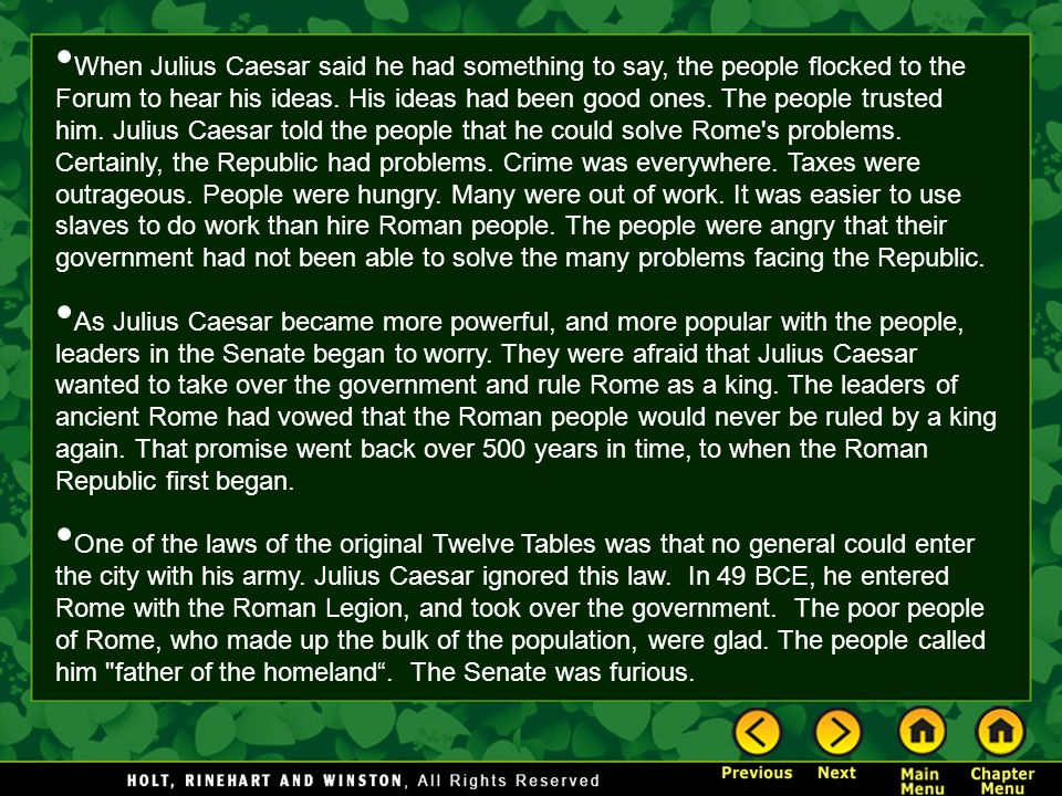 When Julius Caesar said he had something to say, the people flocked to the Forum to hear his ideas. His ideas had been good ones. The people trusted him. Julius Caesar told the people that he could solve Rome s problems. Certainly, the Republic had problems. Crime was everywhere. Taxes were outrageous. People were hungry. Many were out of work. It was easier to use slaves to do work than hire Roman people. The people were angry that their government had not been able to solve the many problems facing the Republic.