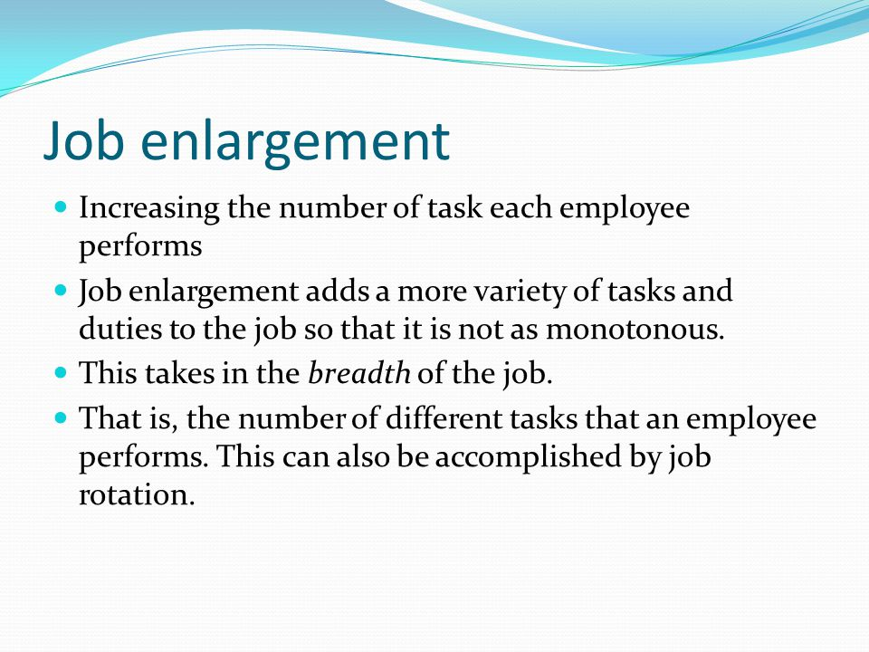 Job enlargement Increasing the number of task each employee performs