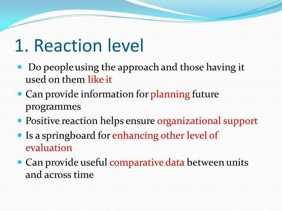 1. Reaction level Do people using the approach and those having it used on them like it. Can provide information for planning future programmes.