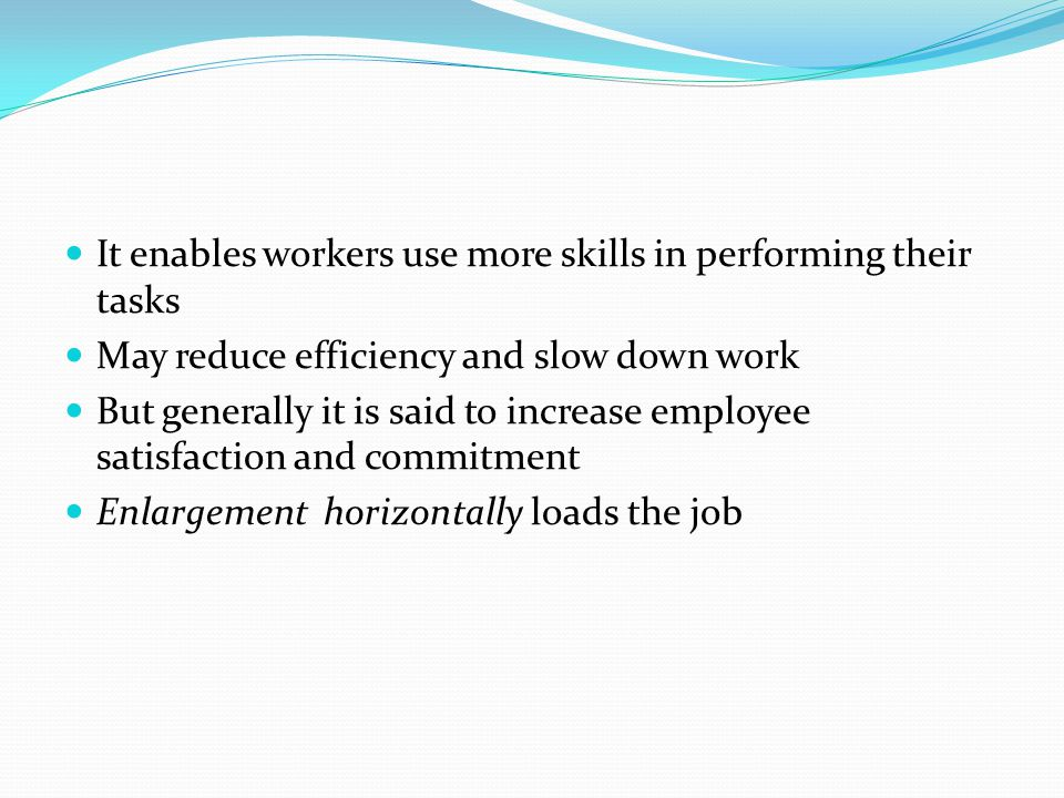 It enables workers use more skills in performing their tasks