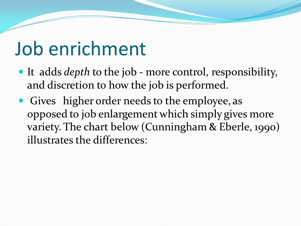 Job enrichment It adds depth to the job - more control, responsibility, and discretion to how the job is performed.
