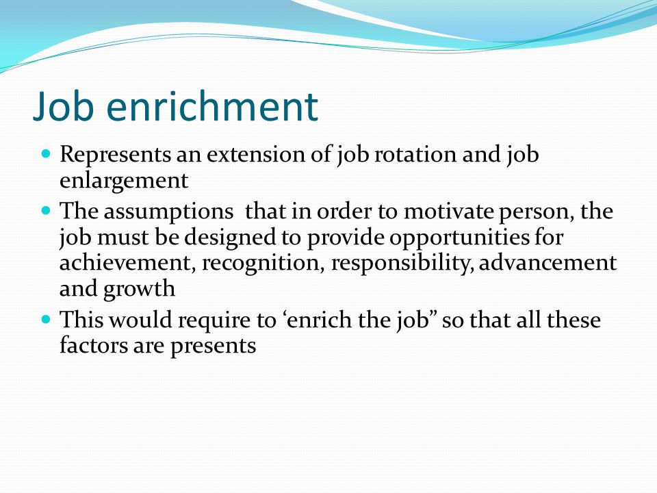 Job enrichment Represents an extension of job rotation and job enlargement.