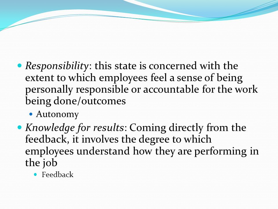 Responsibility: this state is concerned with the extent to which employees feel a sense of being personally responsible or accountable for the work being done/outcomes