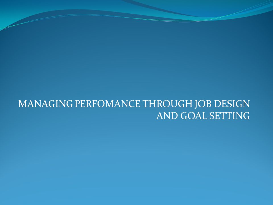 MANAGING PERFOMANCE THROUGH JOB DESIGN AND GOAL SETTING