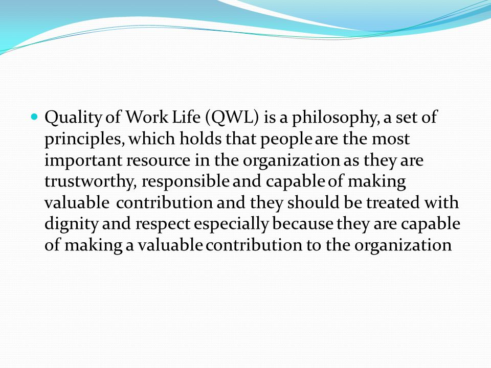 Quality of Work Life (QWL) is a philosophy, a set of principles, which holds that people are the most important resource in the organization as they are trustworthy, responsible and capable of making valuable contribution and they should be treated with dignity and respect especially because they are capable of making a valuable contribution to the organization
