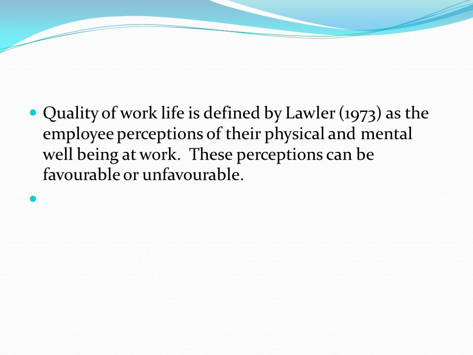 Quality of work life is defined by Lawler (1973) as the employee perceptions of their physical and mental well being at work. These perceptions can be favourable or unfavourable.