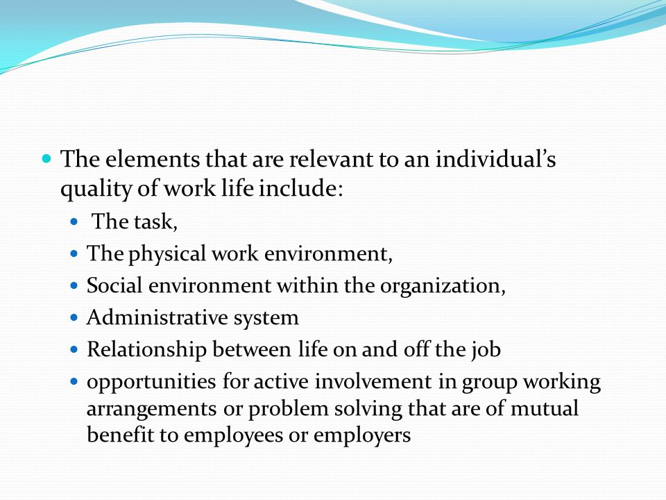The elements that are relevant to an individual's quality of work life include: