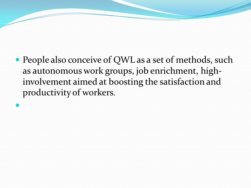 People also conceive of QWL as a set of methods, such as autonomous work groups, job enrichment, high-involvement aimed at boosting the satisfaction and productivity of workers.