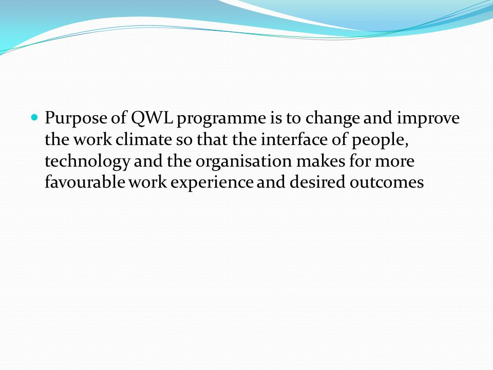 Purpose of QWL programme is to change and improve the work climate so that the interface of people, technology and the organisation makes for more favourable work experience and desired outcomes