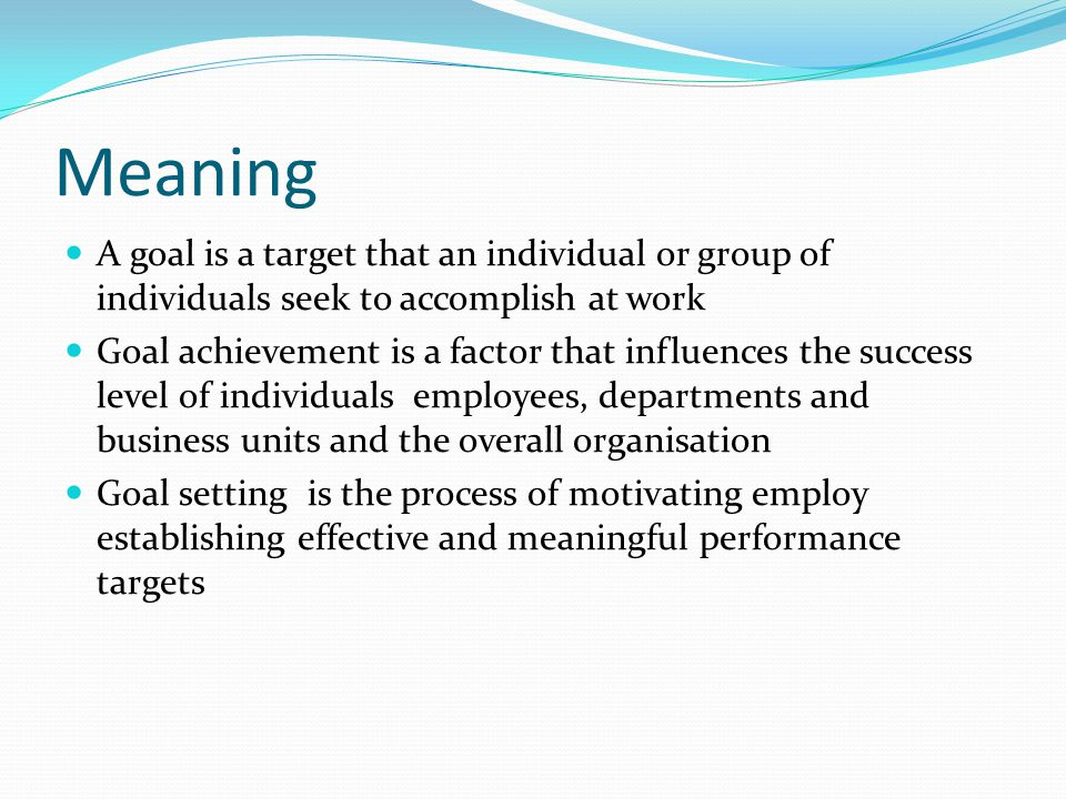 Meaning A goal is a target that an individual or group of individuals seek to accomplish at work.