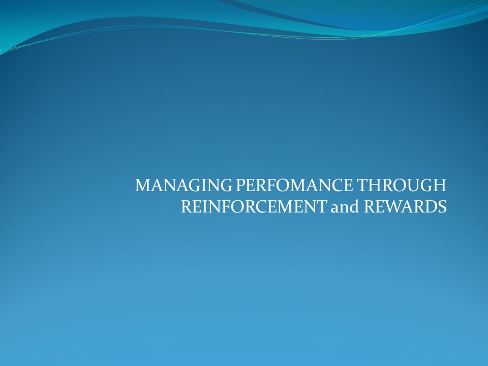 MANAGING PERFOMANCE THROUGH REINFORCEMENT and REWARDS