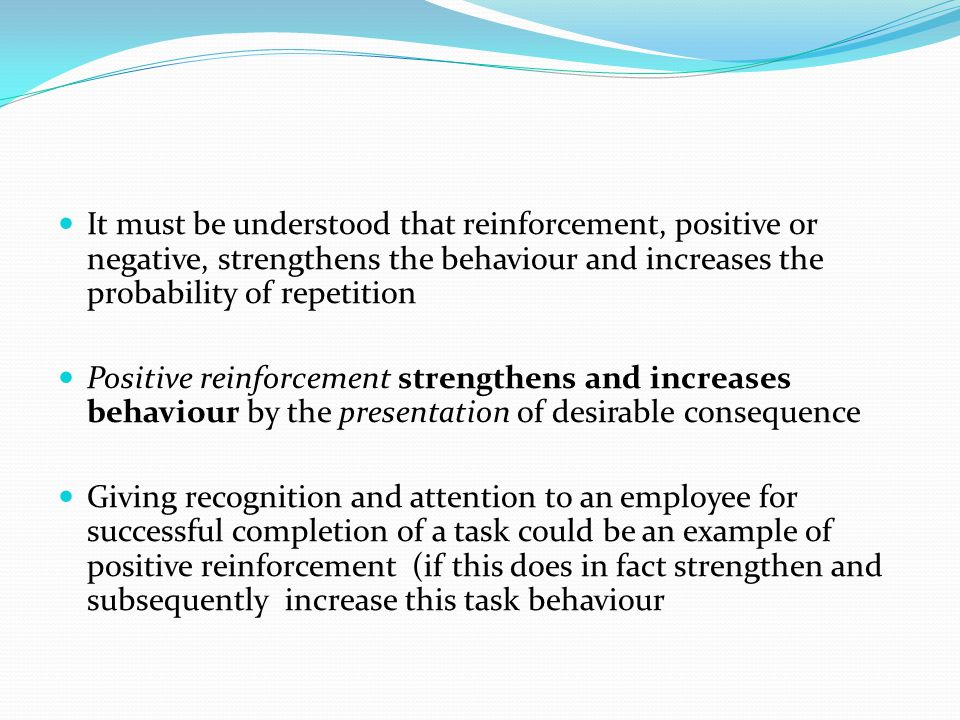 It must be understood that reinforcement, positive or negative, strengthens the behaviour and increases the probability of repetition