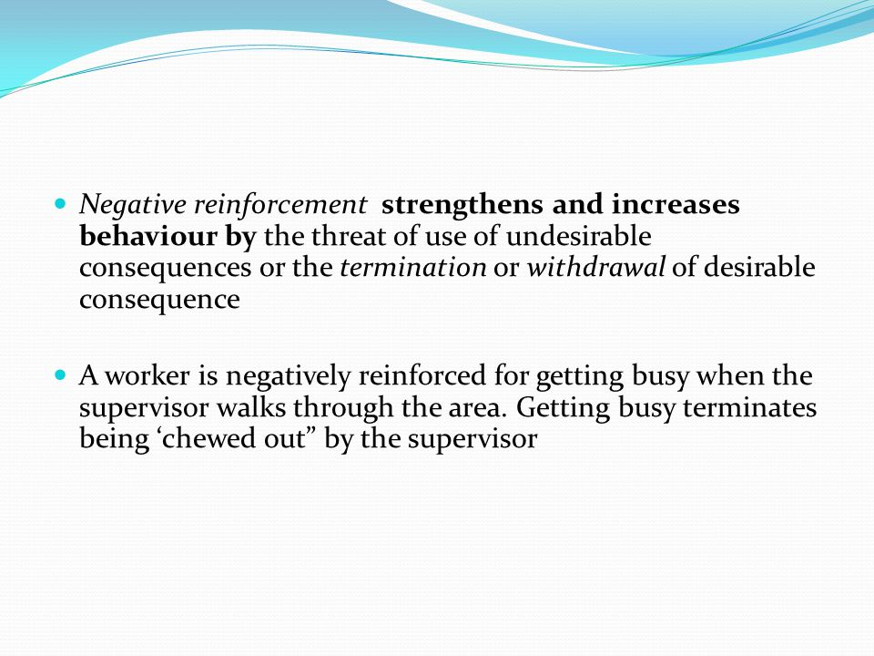 Negative reinforcement strengthens and increases behaviour by the threat of use of undesirable consequences or the termination or withdrawal of desirable consequence