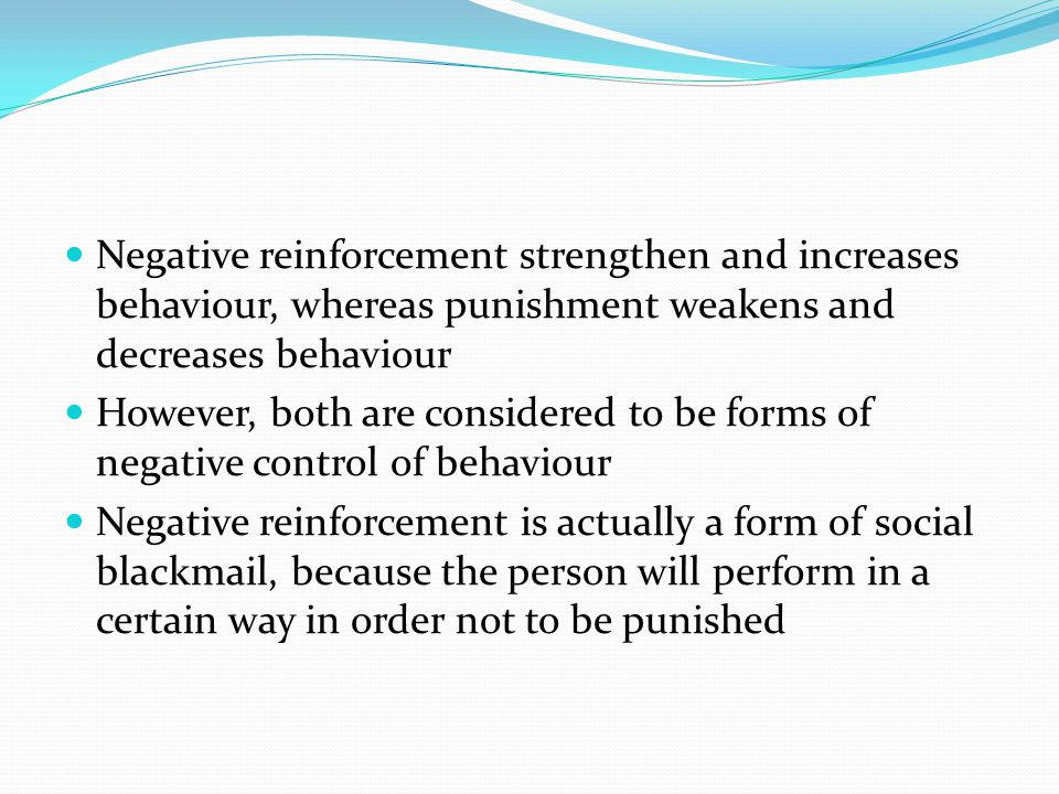 Negative reinforcement strengthen and increases behaviour, whereas punishment weakens and decreases behaviour