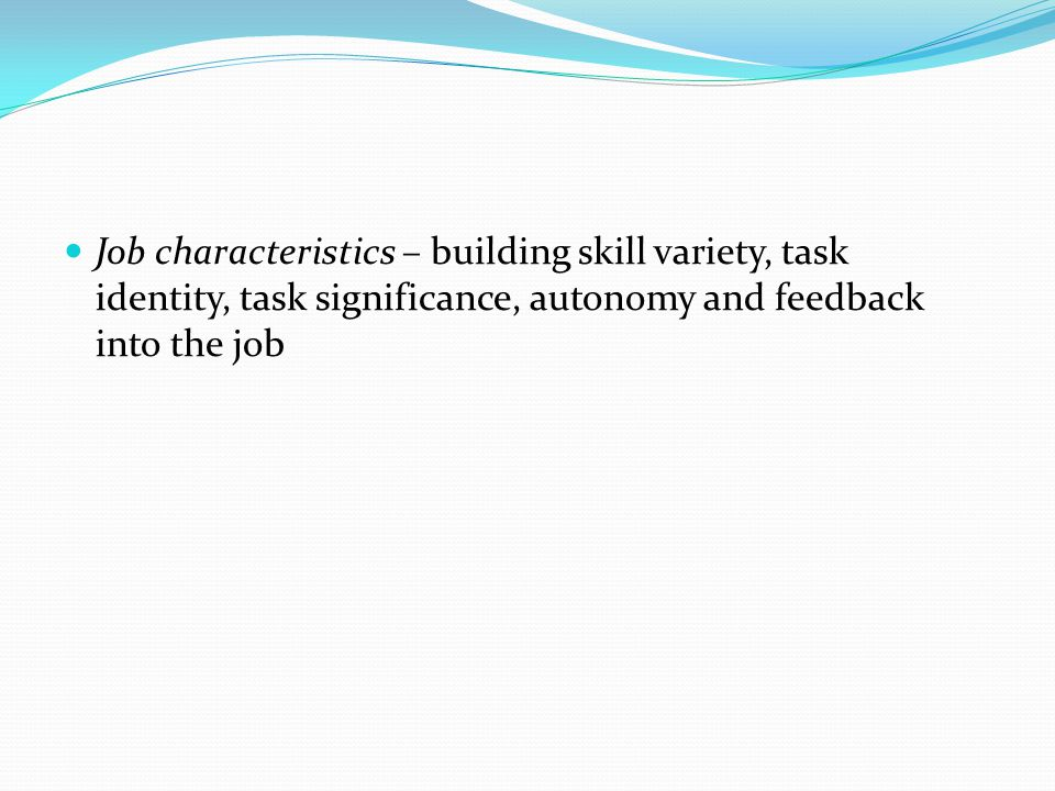 Job characteristics – building skill variety, task identity, task significance, autonomy and feedback into the job