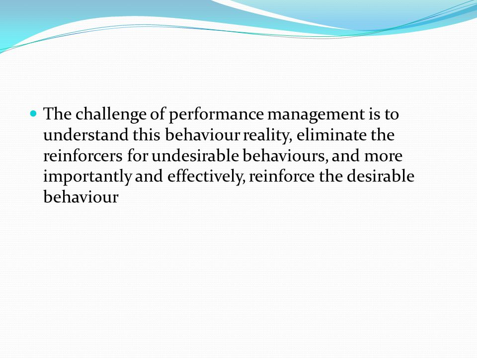 The challenge of performance management is to understand this behaviour reality, eliminate the reinforcers for undesirable behaviours, and more importantly and effectively, reinforce the desirable behaviour