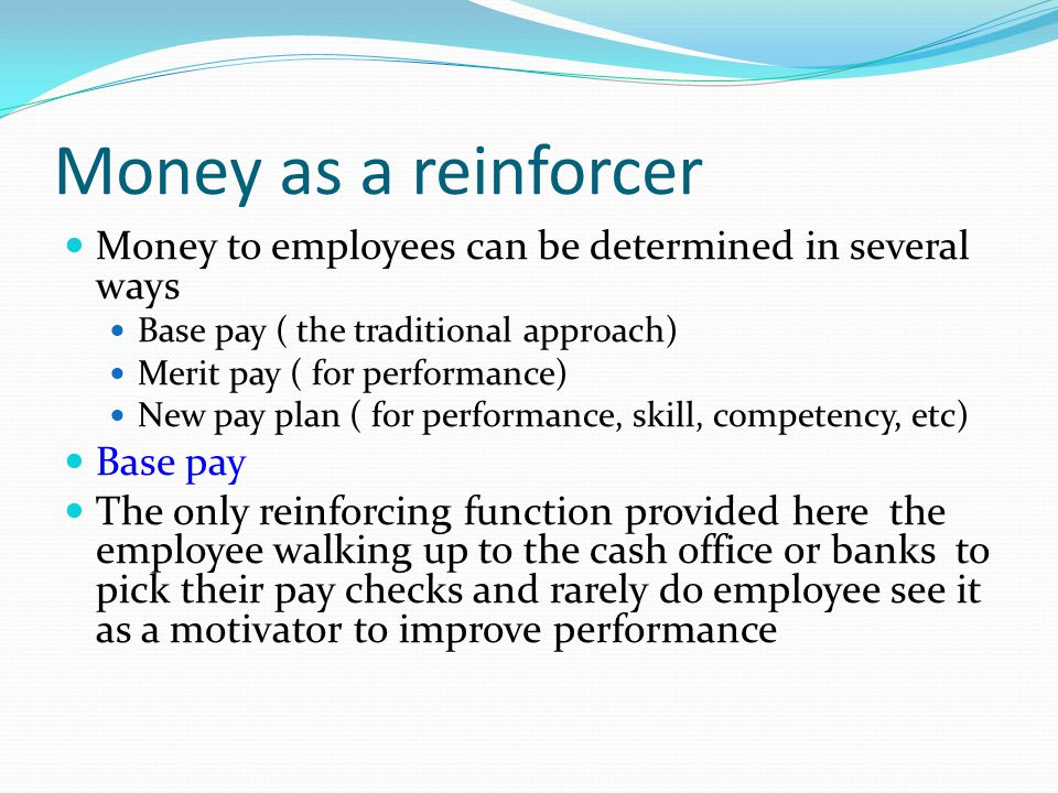 Money as a reinforcer Money to employees can be determined in several ways. Base pay ( the traditional approach)