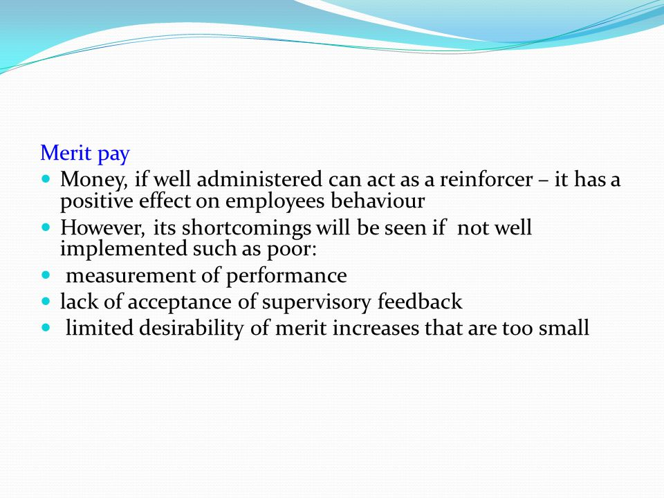 Merit pay Money, if well administered can act as a reinforcer – it has a positive effect on employees behaviour.