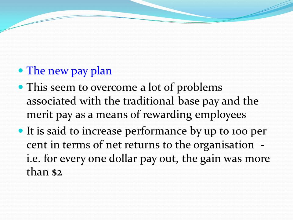 The new pay plan This seem to overcome a lot of problems associated with the traditional base pay and the merit pay as a means of rewarding employees.