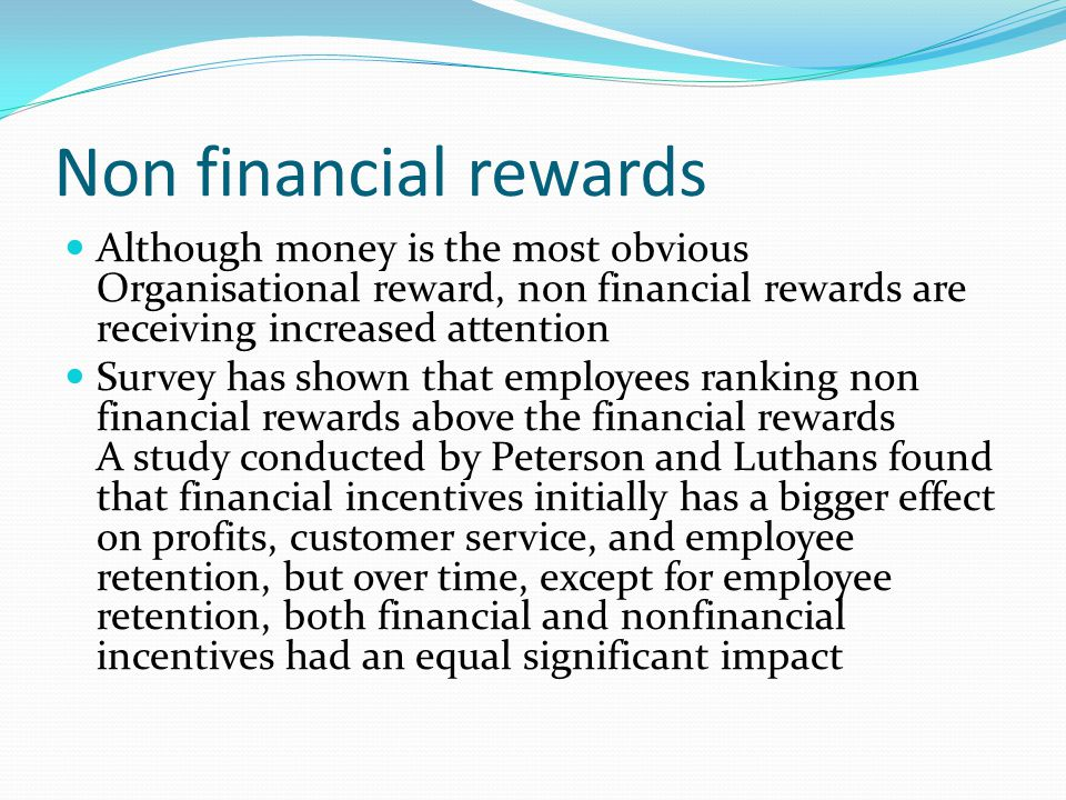 Non financial rewards Although money is the most obvious Organisational reward, non financial rewards are receiving increased attention.