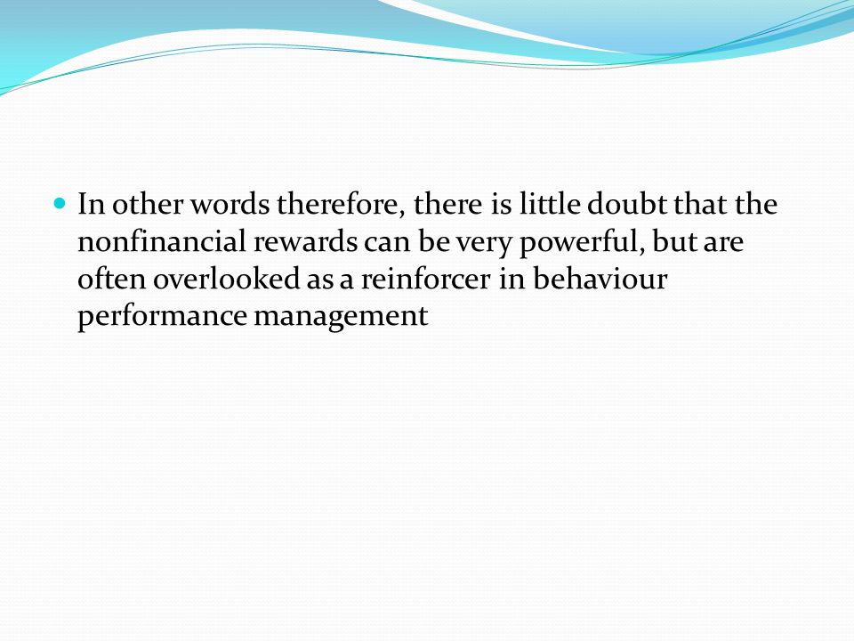 In other words therefore, there is little doubt that the nonfinancial rewards can be very powerful, but are often overlooked as a reinforcer in behaviour performance management