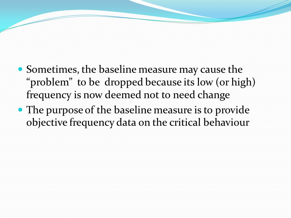 Sometimes, the baseline measure may cause the problem to be dropped because its low (or high) frequency is now deemed not to need change