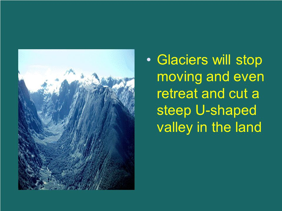 Glaciers will stop moving and even retreat and cut a steep U-shaped valley in the land