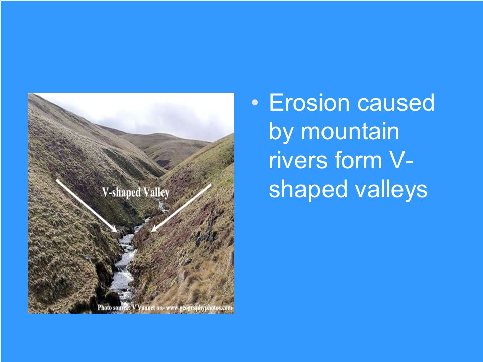 Erosion caused by mountain rivers form V-shaped valleys