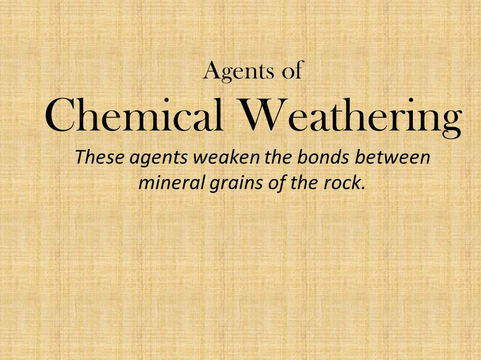 Agents of Chemical Weathering These agents weaken the bonds between mineral grains of the rock.