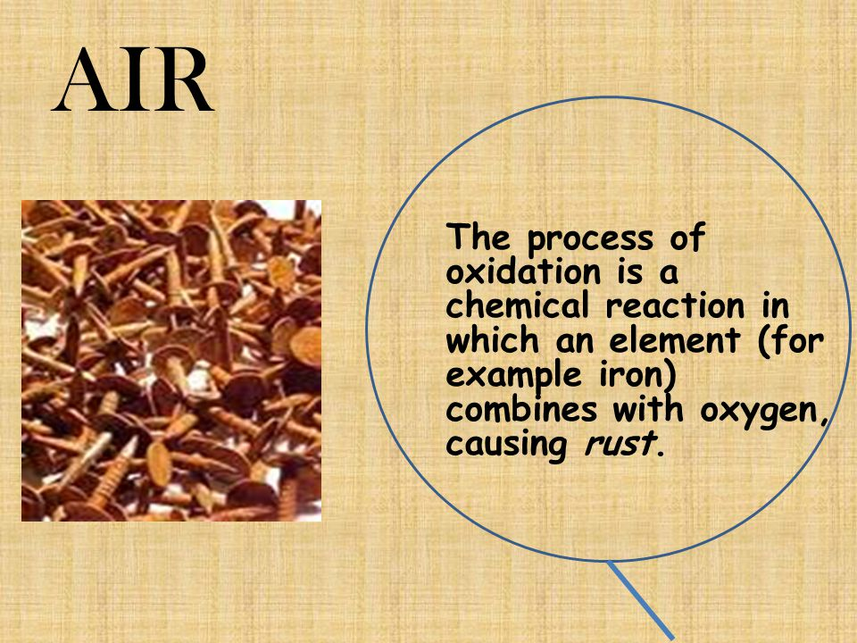 AIR The process of oxidation is a chemical reaction in which an element (for example iron) combines with oxygen, causing rust.